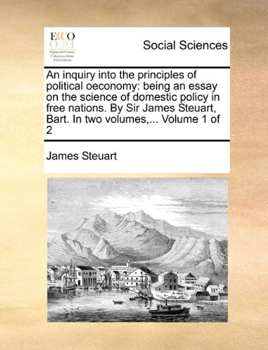 An inquiry into the principles of political oeconomy: being an essay on the science of domestic policy in free nations. By Sir James Steuart, Bart. In two volumes,...  Volume 1 of 2 ebook