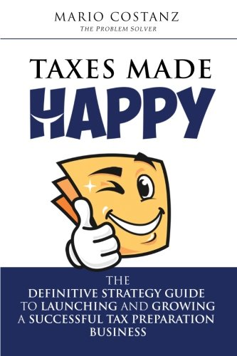 Taxes Made Happy   The Definitive Strategy Guide To Launching And Growing A Successful Tax Preparation Business