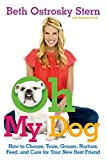 Oh My Dog: How to Choose, Train, Groom, Nurture, Feed, and Care for Your New Best Friend by Beth Ostrosky Stern (4-May-2010) Paperback