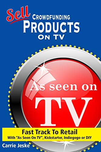 """Sell Crowdfunding Products on TV: Fast Track to Retail  using """"As Seen On TV"""", DIY, Kickstarter and Indiegogo"""