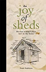 The Joy of Sheds: Because a Man's Place Isn't in the Home by Frank Hopkinson (2012)
