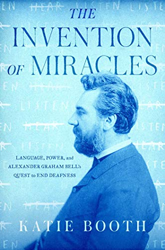 Book Cover: The Invention of Miracles: Language, Power, and Alexander Graham Bell's Quest to End Deafness