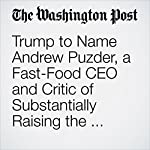 Trump to Name Andrew Puzder, a Fast-Food CEO and Critic of Substantially Raising the Minimum Wage, to Head the Labor Department | Jonnelle Marte