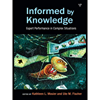 Informed by Knowledge: Expert Performance in Complex Situations (Expertise: Research and Applications Series)