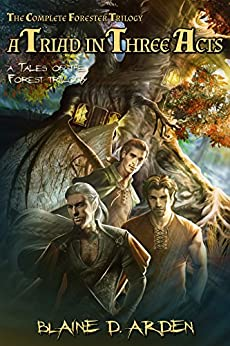 A Triad in Three Acts: The Complete Forester Trilogy (Tales of the Forest Book 0) by [Arden, Blaine D.]