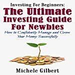 Investing for Beginners: The Ultimate Investing Guide for Newbies: How to Manage and Grow Your Money Successfully | Michele Gilbert