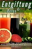Entgiftung und Detox: Entschlacken und Entgiften Sie richtig, den ganzen Körper mit einfachen Hausmitteln (German Edition)