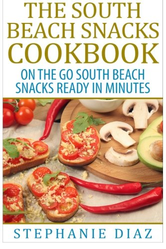 (The South Beach Snacks Cookbook: On the Go South Beach Snacks Ready in Minutes)