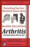 Everything You Ever Wanted to Know about Shoulder, Hip, and Knee Arthritis but Didn't Know What to Ask, M.D. Alexander D Rosenstein, M.D. William D Ratnoff, M.D. Stehpen S. Yang, 0615550622