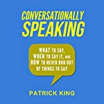 Conversationally Speaking: What to Say, When to Say It, and How to Never Run out of Things to Say | Patrick King