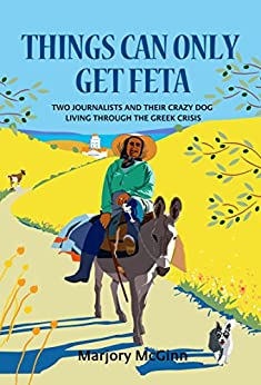 Things Can Only Get Feta: Two journalists and their crazy dog living through the Greek crisis by [McGinn, Marjory]