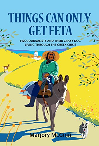 Things Can Only Get Feta: Two journalists and their crazy dog living through the Greek crisis Pdf