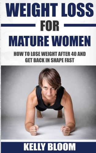 Weight Loss for Mature Women: How to Lose Weight after 40, Discover the Causes, Symptoms and Solutions to Get Back in Shape Fast PDF
