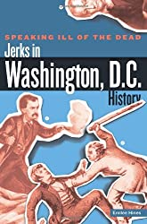 Speaking Ill of the Dead: Jerks in Washington, D.C., History (Speaking Ill of the Dead: Jerks in Histo)
