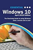 Essential Windows 10 April 2018 Edition: The Illustrated Guide to Using Windows 10 (Computer Essentials)