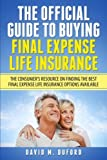 The Official Guide To Buying Final Expense Life Insurance: The Consumer's Resource On Finding The Best Final Expense Life Insurance Options Available