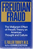 Freudian Fraud : The Malignant Effect of Freud's Theory on American Thought and Culture, Torrey, E. Fuller, 0060923784