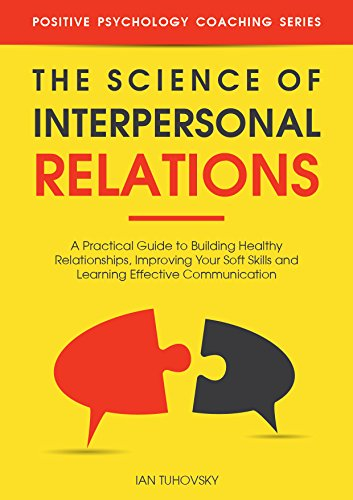 The Science of Interpersonal Relations: A Practical Guide to Building Healthy Relationships, Improving Your Soft Skills and Learning Effective Communication ... Psychology Coaching Series Book 16) cover