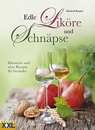 Edle Liköre und Schnäpse: Klassische und neue Rezepte für Genießer