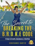 The Secret to  Breaking the  BROKE  Code: 5 Steps to Growth, Abundance & Overflow