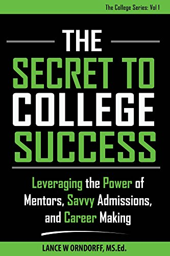 The Secret to College Success: Leveraging the Power of Mentors, Savvy Admissions, and Career Making (The College Series Book 1)