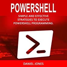 Powershell: Simple and Effective Strategies to Execute Powershell Programming Audiobook by Daniel Jones Narrated by Pete Beretta