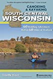 Canoeing & Kayaking South Central Wisconsin: 60 Paddling Adventures Within 60 Miles of Madison