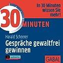 30 Minuten Gespräche gewaltfrei gewinnen Hörbuch von Harald Scheerer Gesprochen von: Gisa Bergmann, Heiko Grauel