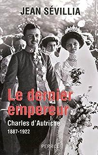 Le dernier empereur : Charles d'Autriche, 1887-1922, Sévillia, Jean