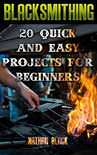 Blacksmithing: 20 Quick And Easy Projects For Beginners: (Blacksmithing, How To Blacksmithing, How To Make A Knife) by [Black, Nathan]