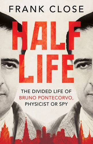 Half Life: The Divided Life of Bruno Pontecorvo, Physicist or Spy Frank Close