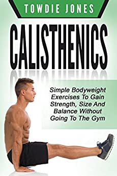 CALISTHENICS: Simple Bodyweight Exercises to Gain Strength, Size and Balance Without Going To The Gym (calisthenics, calisthenics women, calisthenics 2.0, ... how to build muscle, bodyweight) by [Jones, Towdie]