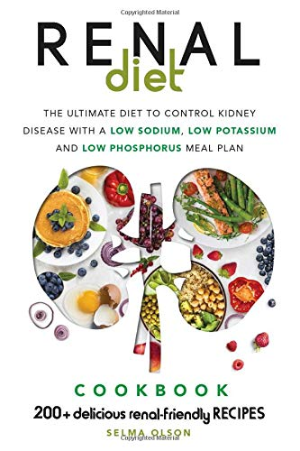 The Renal Diet: The Ultimate Diet to Control Kidney Disease with a Low Sodium, Low Potassium, Low Phosphorus Meal Plan. With 200+ Delicious Renal-Friendly Recipes