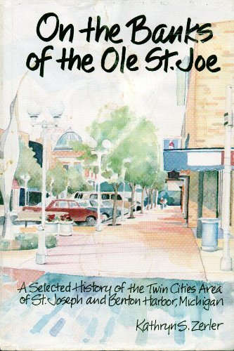 On the Banks of the Ole st Joe: A Selected History of the Twin Cities of St. Joseph and Benton Harbor Michigan