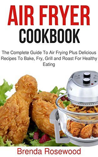 Air Fryer Cookbook: The Complete Guide To Air Frying Plus Delicious Recipes To Bake, Fry, Grill And Roast For Healthy Eating by Brenda Rosewood