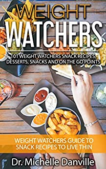 Weight Watchers: 101 Weight Watchers Snack Recipes, Desserts, Snacks And On the Go Points: Weight Watchers Guide To Snack Recipes To Live Thin by [Danville, Dr. Michelle]