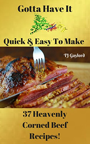 Gotta Have It Quick & Easy To Make 37 Heavenly Corned Beef Recipes!