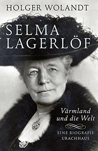 Selma Lagerlöf: Värmland und die Welt. Eine Biografie
