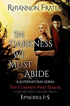 In Darkness We Must Abide: The Complete First Season: Episodes 1-5 by [Frater, Rhiannon]