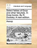 Select Fables of Esop and Other Fabulists in Three Books by R Dodsley a New Edition, Aesop, 1170705022