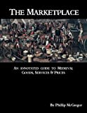 img - for The Marketplace: An Annotated Guide to Medieval Goods, Services and Prices book / textbook / text book