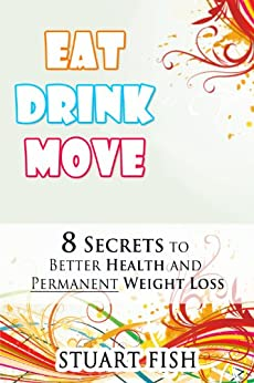 Eat, Drink, Move - 8 Secrets to Better Health and Permanent Weight Loss (Healthy Living Book 2) by [Fish, Stuart]