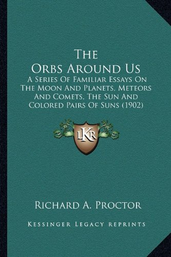 The Orbs Around Us: A Series Of Familiar Essays On The Moon And Planets, Meteors And Comets, The Sun And Colored Pairs Of Suns (1902)
