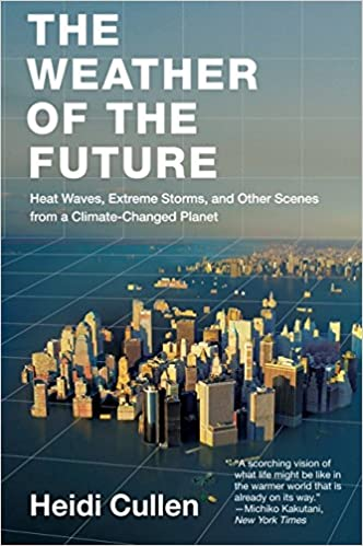 The Weather Of The Future Heat Waves Extreme Storms And Other Scenes From A Climate Changed Planet Heidi Cullen 9780061726941 Amazon Com Books
