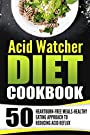 Acid Watcher Diet Cookbook: 50 Heartburn-Free Meals-Healthy Eating Approach To Reducing Acid Reflux