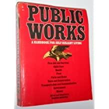 Public Works: A Handbook for Self-Reliant Living- First Aid and Survival / Child Care / Health / Food / Farm and Home / Tools and Construction