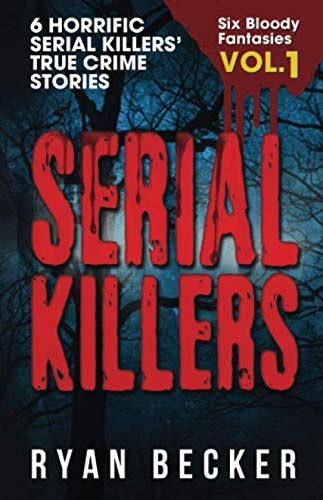 Serial Killers Volume 1: 6 Horrific Serial Killers' True Crime Stories (Six Bloody Fantasies)