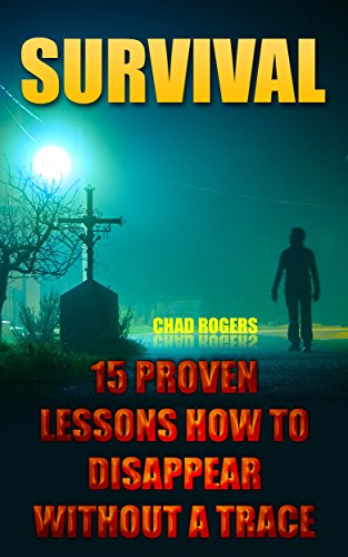 Survival: 15 Proven Lessons How To Disappear Without A Trace: (Survival Tactics) (Survival, Communication, Self Reliance) by [Rogers, Chad]