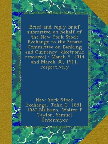 Brief and reply brief submitted on behalf of the New York Stock Exchange to the Senate Committee on Banking and Currency [electronic resource] : March 5, 1914 and March 30, 1914, respectively