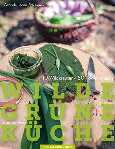 Wilde Grüne Küche: 10 Wildkräuter - 50 Power-Snacks, Vegan & Vegetarisch